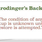 Schrodinger Backups: The condition of any backup is unknown until a restore is attempted