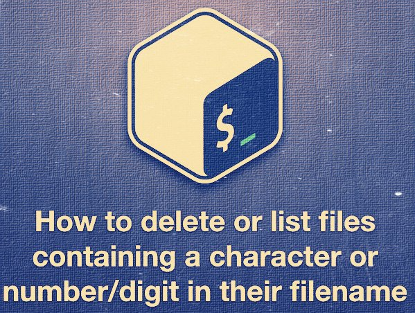 How to delete files containing a character or number/digit in their