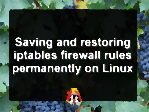 Saving iptables firewall rules permanently on Linux